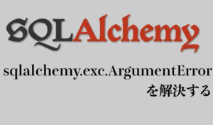 sqlalchemy.exc.ArgumentErrorを解決する。