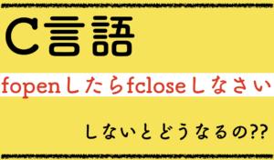 【C言語】fopenしたならfcloseを忘れずにしっかりやりなさい。しないとどうなるのよ。