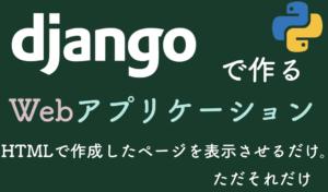 DjangoでHTMLで作成したページを表示させるだけ。ただそれだけ