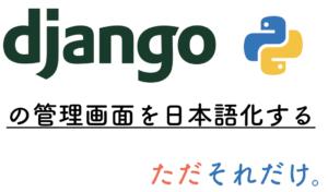 Djangoの管理画面を日本語化する。ただそれだけ。