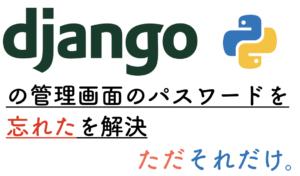Djangoの管理画面のパスワードを忘れたを解決。ただそれだけ。