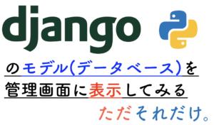 Djangoのモデル(データベース)を管理画面に表示してみる。ただそれだけ。