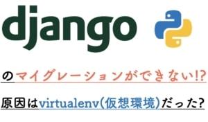 Djangoのマイグレーションができない!?原因はvirtualenv(仮想環境)だったお話